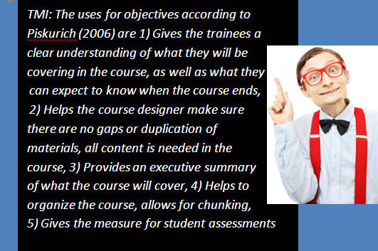 TMI: The uses for objectives according to Piskurich (2006) are 1) Gives the trainees a clear understanding of what they will be covering in the course, as well as what they can expect to know when the course ends, 2) Helps the course designer make sure there are no gaps or duplication of materials, all content is needed in the course, 3) Provides an executive summary of what the course will cover, 4) Helps to organize the course, allows for chunking, 5) Gives the measure for student assessments