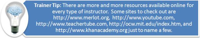 Trainer Tip: There are more and more resources available online for every type of instructor. Some sites to check out are http://www.merlot.org, http://www.youtube.com, http://www.teachertube.com, http://ocw.mit.edu/index.htm, and http://www.khanacademy.org just to name a few.
